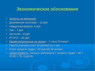Экономическое обоснование Затраты на материал: Деревянная заготовка – 15 руб.