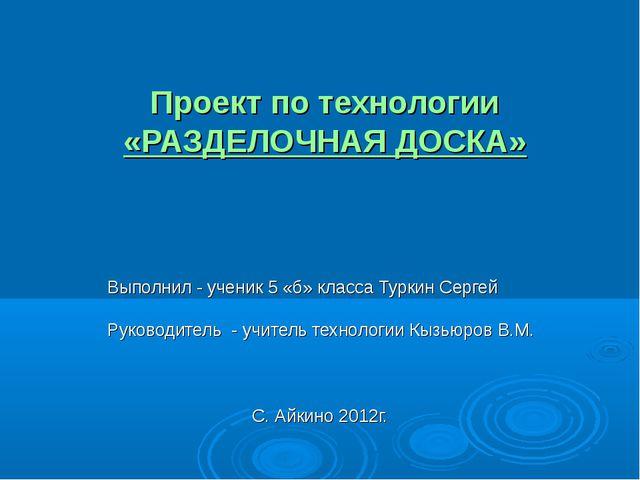 Проект по технологии «РАЗДЕЛОЧНАЯ ДОСКА» Выполнил - ученик 5 «б» класса Турк...