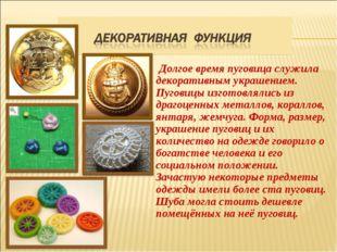 Долгое время пуговица служила декоративным украшением. Пуговицы изготовлялис