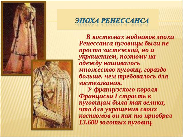 В костюмах модников эпохи Ренессанса пуговицы были не просто застежкой, но и...