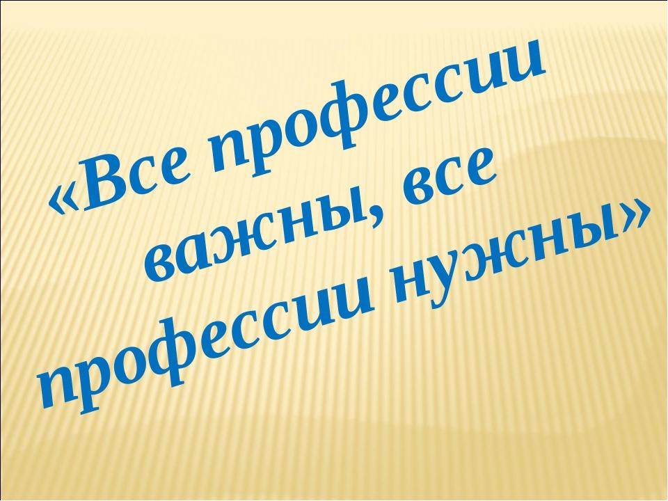 «Все профессии важны, все профессии нужны»