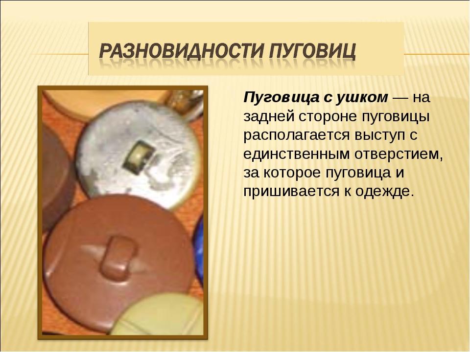 Пуговица с ушком — на задней стороне пуговицы располагается выступ с единств...