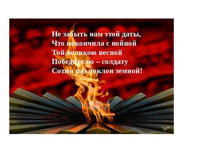 Не забыть нам этой даты, Что покончила с войной Той великою весной Победителю...