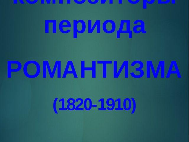 композиторы периода РОМАНТИЗМА (1820-1910)