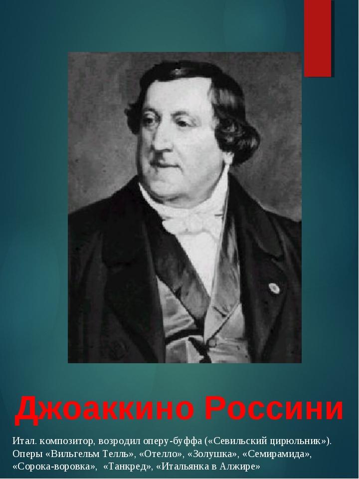 Джоаккино Россини Итал. композитор, возродил оперу-буффа («Севильский цирюльн...