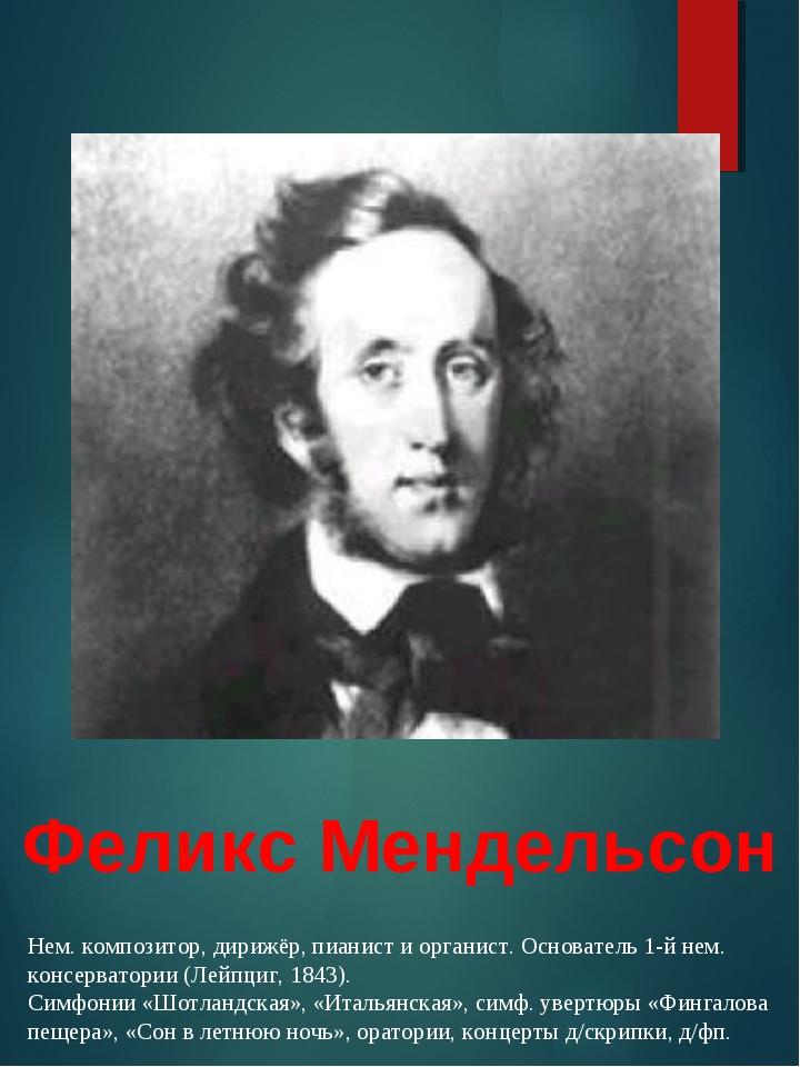 Феликс Мендельсон Нем. композитор, дирижёр, пианист и органист. Основатель 1-...