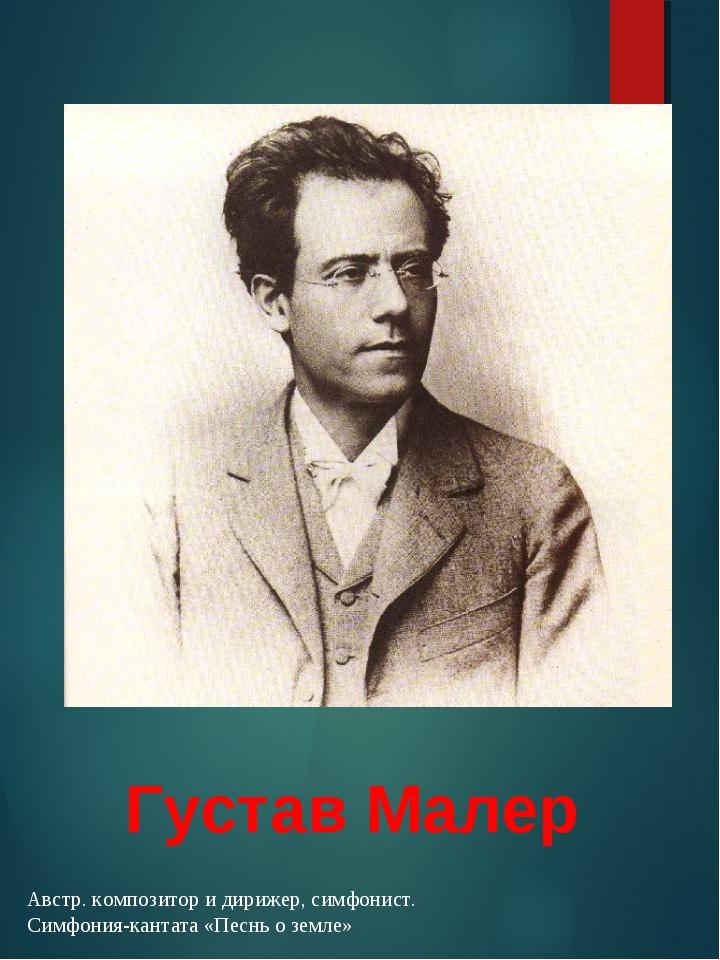 Густав Малер Австр. композитор и дирижер, симфонист. Симфония-кантата «Песнь...