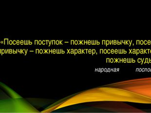 «Посеешь поступок – пожнешь привычку, посеешь привычку – пожнешь характер, по
