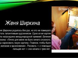 Женя Ширкина Женя Ширкина родилась без рук, но это не помешало ей стать талан