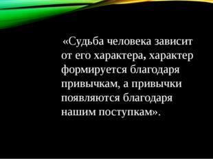 «Судьба человека зависит от его характера, характер формируется благодаря пр