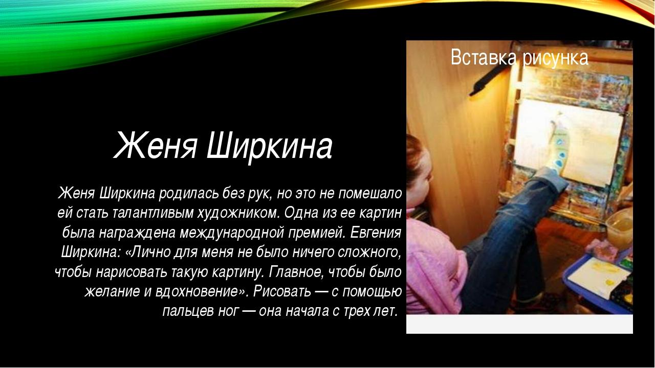Женя Ширкина Женя Ширкина родилась без рук, но это не помешало ей стать талан...