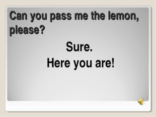Can you pass me the lemon, please? Sure. Here you are!