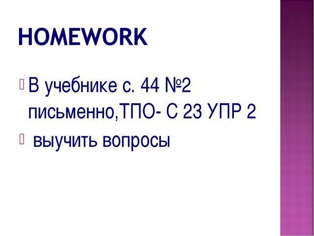 В учебнике с. 44 №2 письменно,ТПО- С 23 УПР 2 выучить вопросы