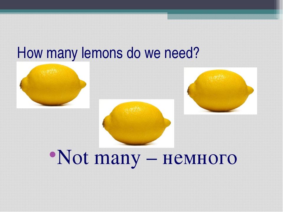 How many lemons do we need? Not many – немного