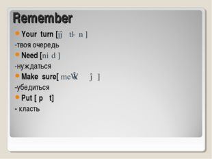 Remember Your turn [jə tɜːn ] -твоя очередь Need [niːd ] -нуждаться Make sure