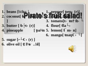 Pirate's fruit salad! beans [biːnz ] coconut[ˈkəʊ.kə.nʌt] butter [ˈbʌtə(r)]