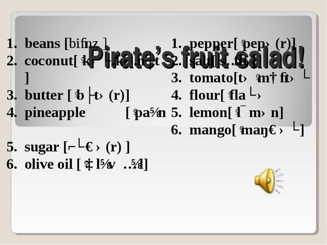 Pirate's fruit salad! beans [biːnz ] coconut[ˈkəʊ.kə.nʌt] butter [ˈbʌtə(r)]...