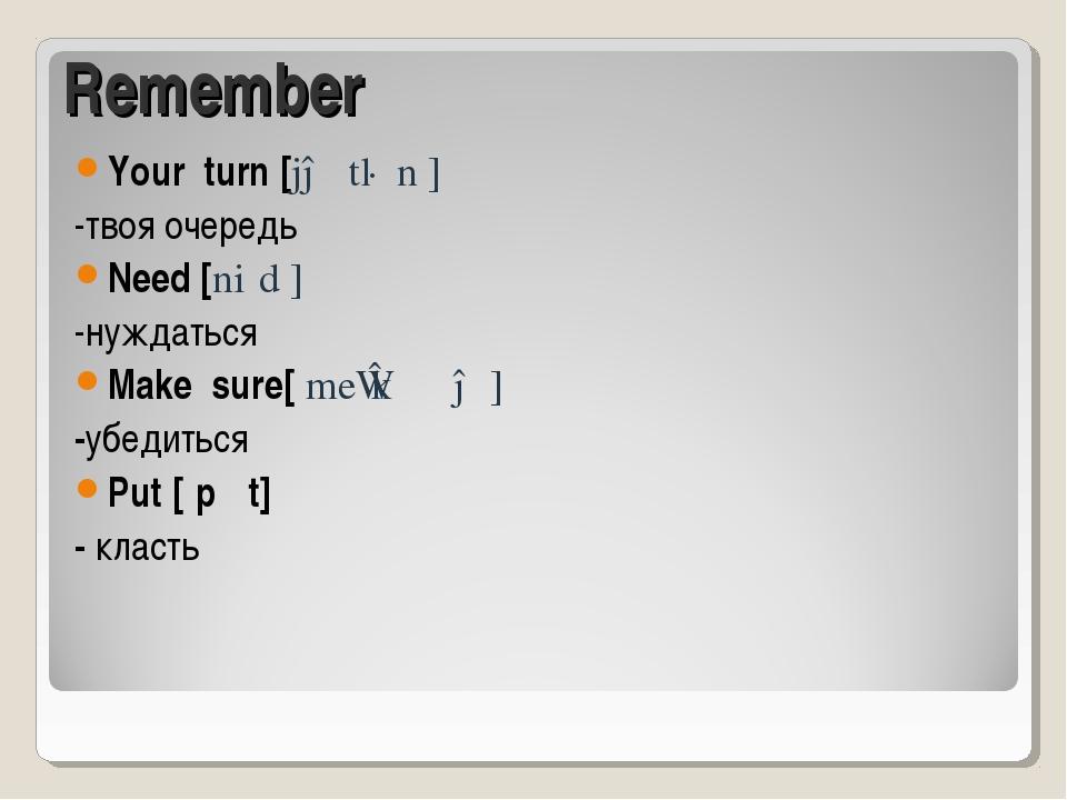Remember Your turn [jə tɜːn ] -твоя очередь Need [niːd ] -нуждаться Make sure...