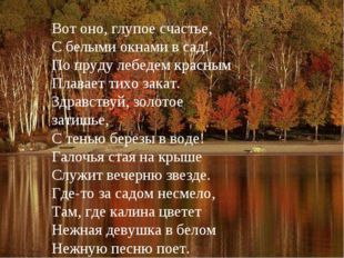 Вот оно, глупое счастье, С белыми окнами в сад! По пруду лебедем красным Плав