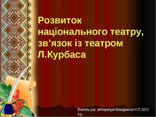 Розвиток національного театру, зв'язок із театром Л.Курбаса Вчитель укр .мліт