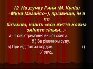 12. На думку Рини (М. Куліш «Мина Мазайло»), прізвище, ім'я по батькові, наві