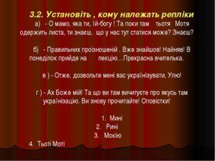 3.2. Установіть , кому належать репліки а) - О мамо, яка ти, їй-богу ! Та пок