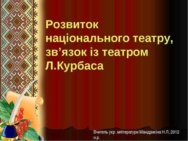 Розвиток національного театру, зв'язок із театром Л.Курбаса Вчитель укр .мліт...