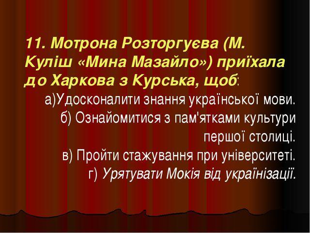 11. Мотрона Розторгуєва (М. Куліш «Мина Мазайло») приїхала до Харкова з Курсь...