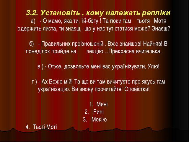 3.2. Установіть , кому належать репліки а) - О мамо, яка ти, їй-богу ! Та пок...