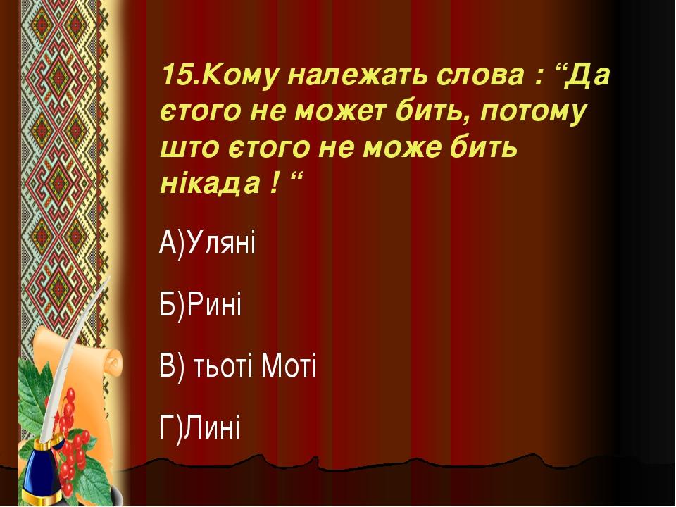 """15.Кому належать слова : """"Да єтого не может бить, потому што єтого не може би..."""