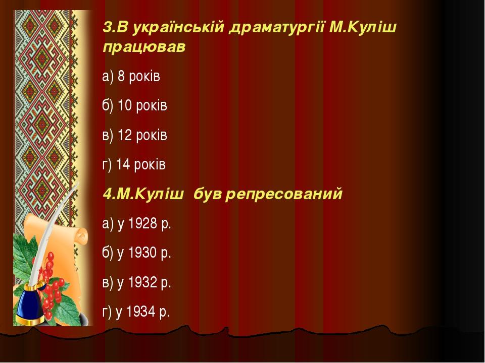 3.В українській драматургії М.Куліш працював а) 8 років б) 10 років в) 12 рок...