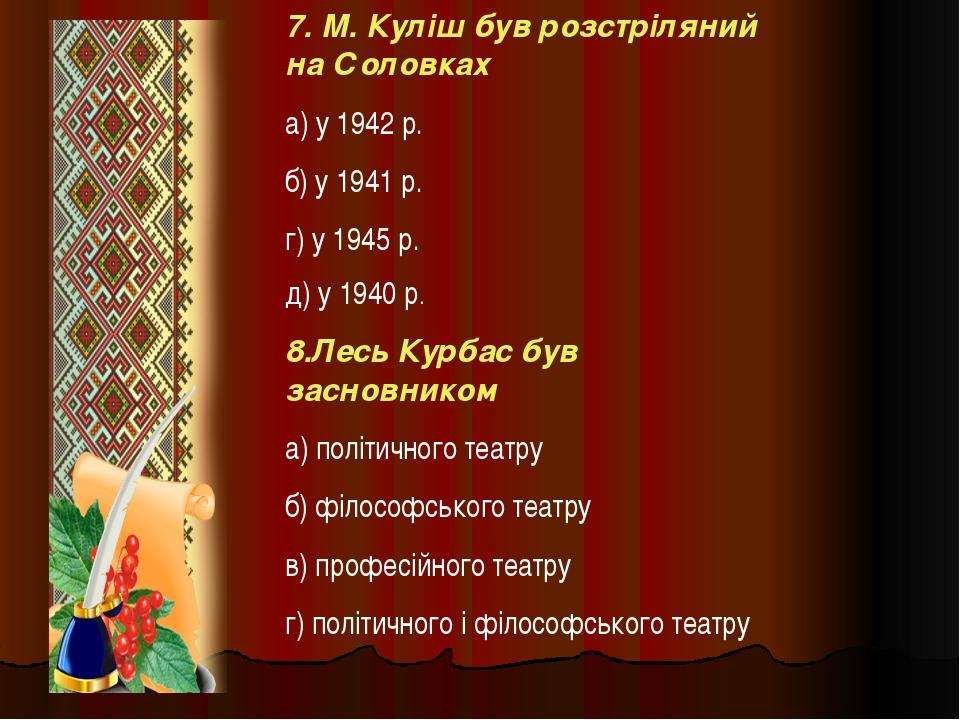 7. М. Куліш був розстріляний на Соловках а) у 1942 р. б) у 1941 р. г) у 1945...