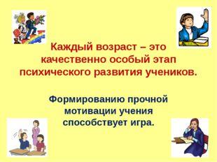 Каждый возраст – это качественно особый этап психического развития учеников.