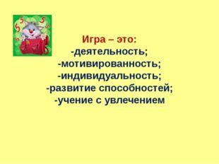 Игра – это: -деятельность; -мотивированность; -индивидуальность; -развитие сп