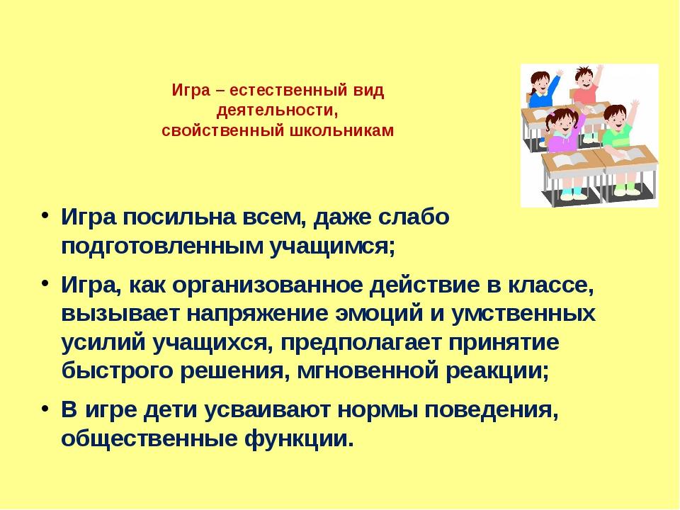 Игра – естественный вид деятельности, свойственный школьникам Игра посильна в...