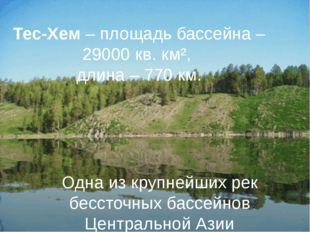 Тес-Хем – площадь бассейна – 29000 кв. км², длина – 770 км. Одна из крупнейши