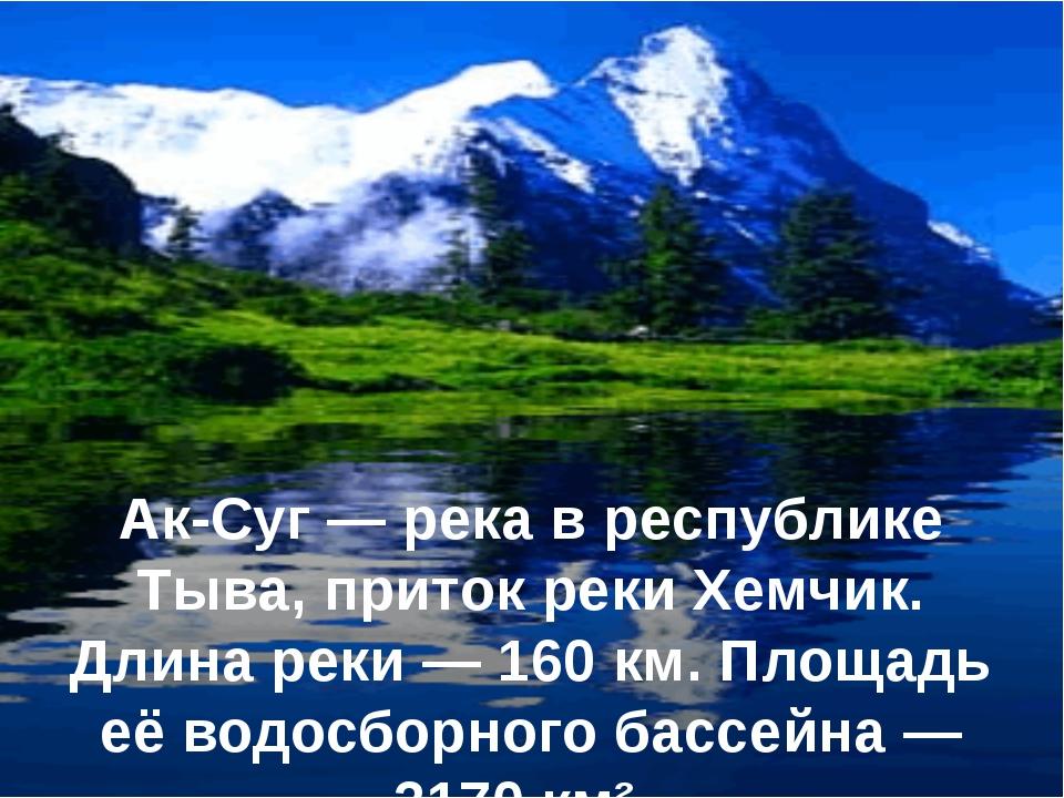 Ак-Суг — река в республике Тыва, приток реки Хемчик. Длина реки — 160 км. Пло...