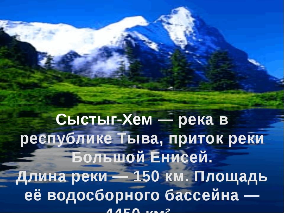 Сыстыг-Хем — река в республике Тыва, приток реки Большой Енисей. Длина реки —...