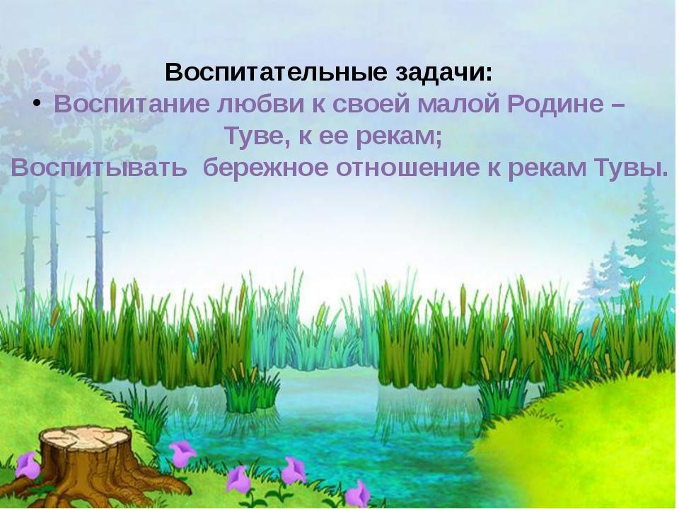 Воспитательные задачи: Воспитание любви к своей малой Родине – Туве, к ее рек...
