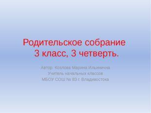 Родительское собрание 3 класс, 3 четверть. Автор: Козлова Марина Ильинична Уч