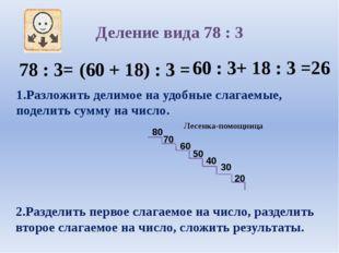 Деление вида 78 : 3 78 : 3= (60 + 18) : 3 = 60 : 3+ 18 : 3 =26 1.Разложить де