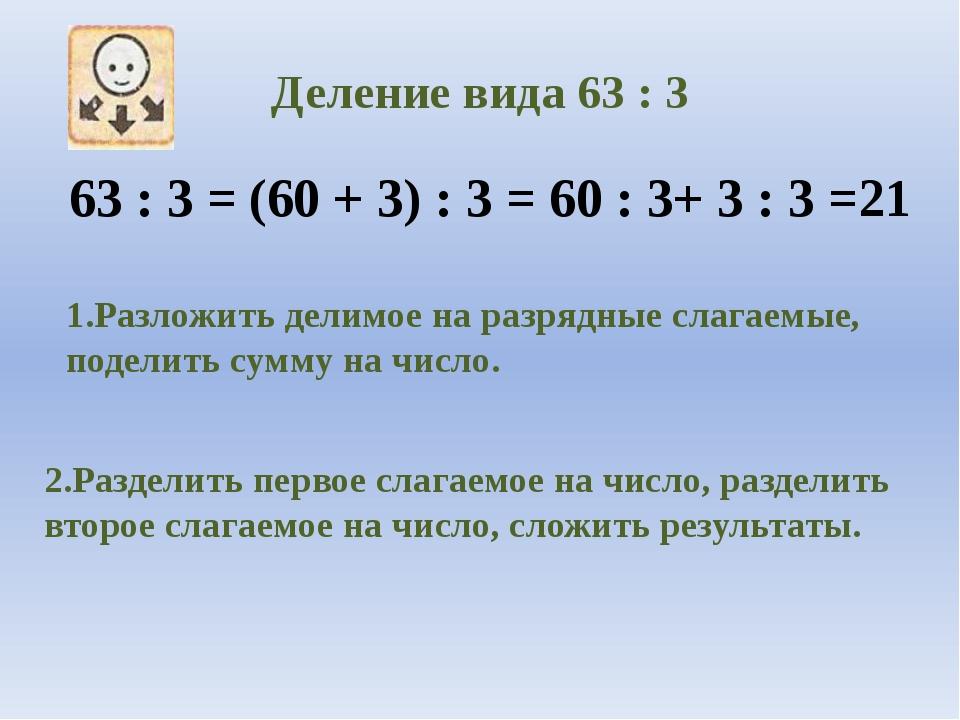 Деление вида 63 : 3 63 : 3 = (60 + 3) : 3 = 60 : 3+ 3 : 3 =21 1.Разложить дел...