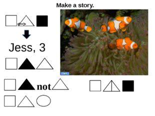 Make a story. Jess, 3 not