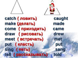 catch ( ловить) caught make (делать) made come ( приходить) came draw ( рисо