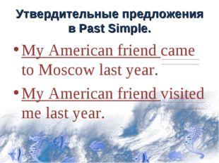 Утвердительные предложения в Past Simple. My American friend came to Moscow l