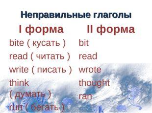 Неправильные глаголы I форма bite ( кусать ) read ( читать ) write ( писать )