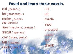 Read and learn these words. cut ( резать ) let ( позволять ) make ( делать, з