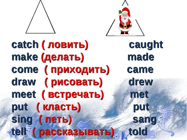 catch ( ловить) caught make (делать) made come ( приходить) came draw ( рисо...