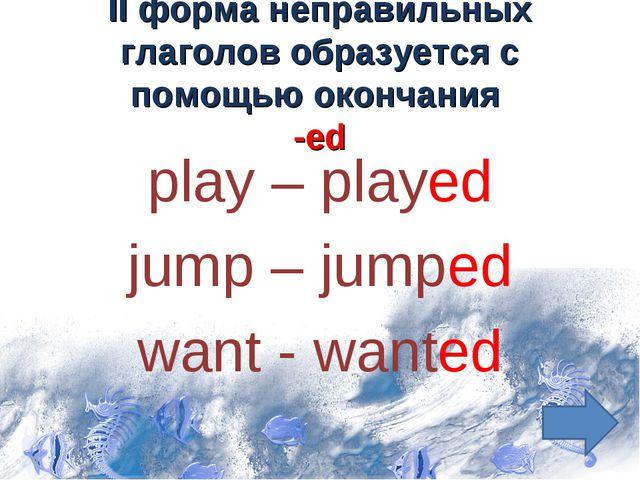 II форма неправильных глаголов образуется с помощью окончания -ed play – play...