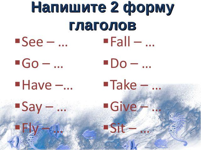 Напишите 2 форму глаголов